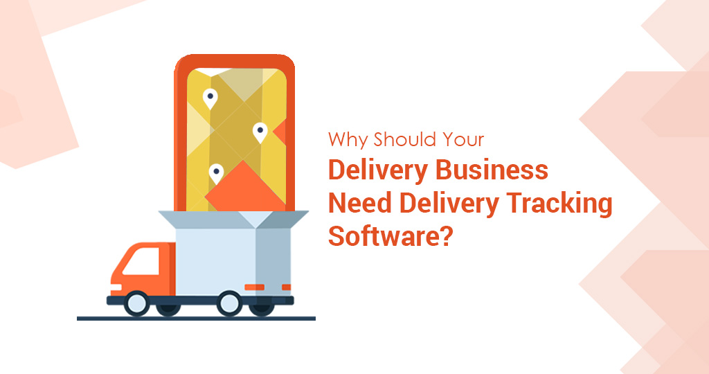 Why Should Your Delivery Business Need Delivery Tracking Software?
