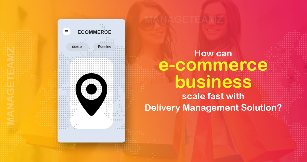 How can e-Commerce business scale up with perfect delivery management solutions?