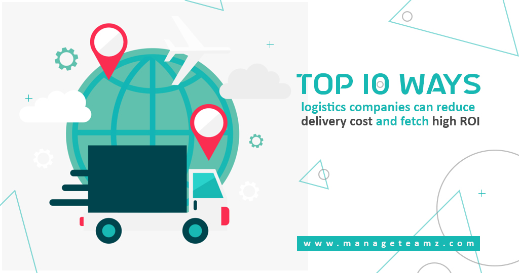 Top 10 ways logistics companies can reduce delivery cost and fetch high ROI